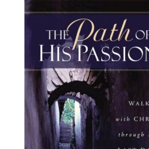 The Path of His Passion: Walk with Christ Through His Last Days on Earth