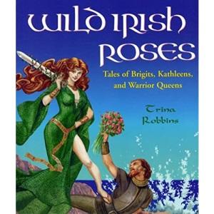 Wild Irish Roses: Tales of Brigits, Kathleens and Warrior Queens