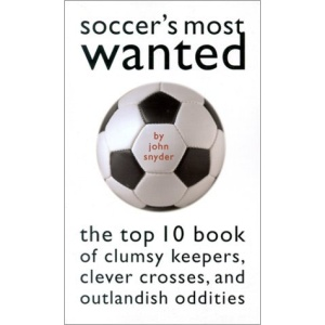 Soccer's Most Wanted: The Top 10 Book of Clumsy Keepers, Clever Crosses and Outlandish Oddities (Most Wanted (Potomac))