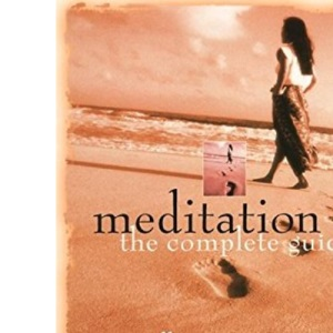 Meditation: The Complete Guide - Over 50 Practices for Everyone from the Beginner to the Healing Professional