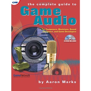 The Complete Guide to Game Audio: For Composers, Musicians, Sound Designers, and Game Developers (Gama Network Series)