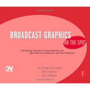 Broadcast Graphics On the Spot: Timesaving Techniques Using Photoshop and After Effects for Broadcast and Post Production (On The Spot {Series})