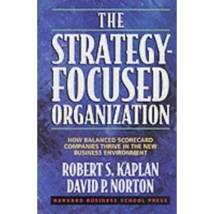 Strategy-Focused Organization, The: How Balanced Scorecard Companies Thrive in the New Business Environment