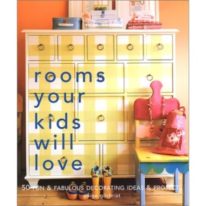 Rooms Your Kids Will Love: 50 Fun and Fabulous Decorating Ideas and Projects