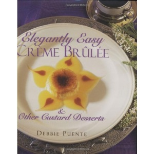Elegantly Easy Creme Brulee and Other Custard Desserts