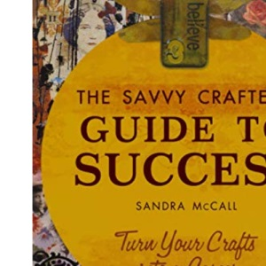 Savvy Crafters Guide to Success: Turn Your Crafts Into a Career