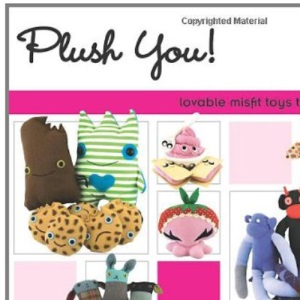 Plush You: Lovable Misfit Toys to Sew & Stuff: Lovable Misfit Toys to Sew and Stuff