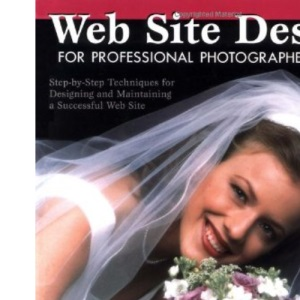 Web Site Design for Professional Photographers: Step-by-step Techniques for Designing & Maintaining a Successful Web Site