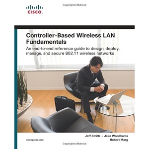 Controller-Based Wireless LAN Fundamentals: An End-to-End Reference Guide to Design, Deploy, Manage, and Secure 802.11 Wireless Networks (Fundamentals Series)