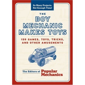 Boy Mechanic Makes Toys, The: 200 Games, Toys, Tricks, and Other Amusements (So Many Projects, Not Enough Time!)