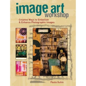Image Art Workshop: Creative Ways to Enhance Images and Photos for Albums, Journals, Collage and Other Image-Based Crafts