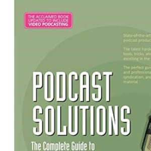 Podcast Solutions:The Complete Guide to Audio & Video Podcasting 2nd Edition: The Complete Guide to Audio and Video Podcasting