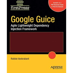 Google Guice: Agile Lightweight Dependency Injection Framework (FirstPress)