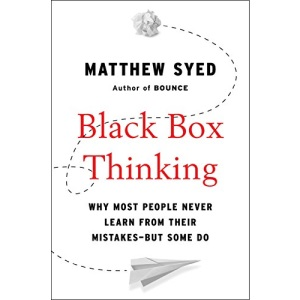 Black Box Thinking: Why Most People Never Learn from Their Mistakes--But Some Do