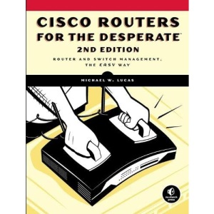 Cisco Routers for the Desperate, 2nd Edition: Router and Switch Management, the Easy Way (Cicso Routers for the Desperae)