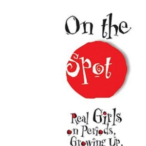 On the Spot: Real Girls on Periods, Growing Up and Finding Your Groove
