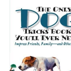 The Only Dog Tricks Book You'll Ever Need: Impress Friends, Family, and Other Dogs
