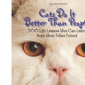 Cats Do It Better Than People: 200 Life Lessons You Can Learn from Your Feline Friend