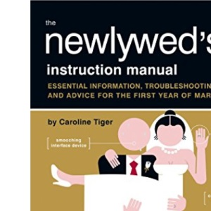 The Newlywed's Instruction Manual: Essential Information, Troubleshooting Tips, and Advice for the First Year of Marriage