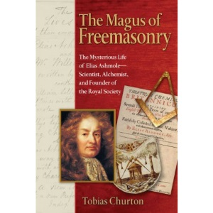 The Magus of Freemasonry: The Mysterious Life of Elias Ashmole - Scientist, Alchemist and Founder of the Royal Society