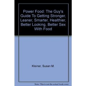 Power Food: The Guy's Guide To Getting Stronger, Leaner, Smarter, Healthier, Better Looking, Better Sex With Food