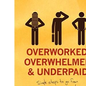 Overworked, Overwhelmed, and Underpaid: Simple Steps to Go from Financial Stress to Financial Success