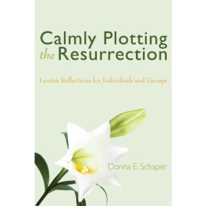 Calmly Plotting the Resurrection: Lenten Reflections for Individuals and Groups