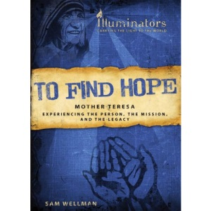 To Find Hope: Mother Teresa: Experiencing the Person, the Mission, and the Legacy