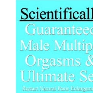 Scientifically Guaranteed Male Multiple Orgasms & Ultimate Sex: Restart Natural Penis Enlargement, Eliminate Forever Premature Ejaculation, Erectile Dysfunction, Impotence and Enjoy Daily Orgasms