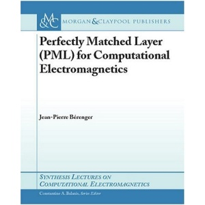 Perfectly Matched Layer (PML) for Computational Electromagnetics (Synthesis Lectures on Computational Electromagnetics)