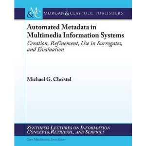 Automated Metadata in Multimedia Information Systems: Creation, Refinement, Use in Surrogates, and Evaluation (Synthesis Lectures on Information Concepts, Retrieval, and Services)