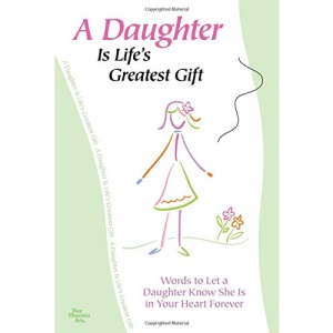 A Daughter Is Life's Greatest Gift: Words to Let a Daughter Know She Is in Your Heart Forever