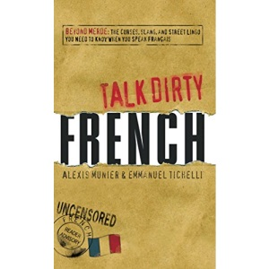 French: Beyond Merde: The Curses, Slang, and Street Lingo You Need to Know When You Speak Francais (Talk Dirty)