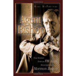 Agent Bishop: True Stories from an FBI Agent Moonlighting as a Mormon Bishop