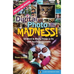 Digital Photo Madness!: 50 Weird & Wacky Things to Do with Your Digital Camera (Lark Photography Book)