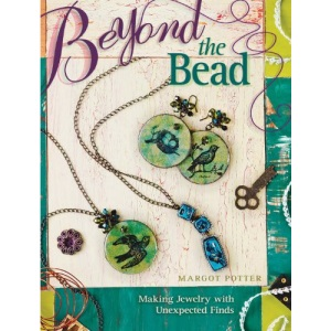 Beyond the Bead: Making Jewelry with Unexpected Finds: 25 Fabulous Mixed-Media Techniques for Jewelry Making