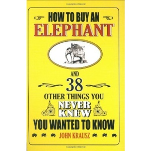 How to Buy an Elephant and 38 Other Things You Never Knew You Wanted to Know: 38 Things You Never Knew You Wanted to Know