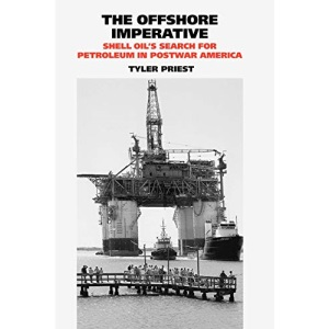 The Offshore Imperative: Shell Oil's Search for Petroleum in Postwar America (Kenneth E. Montague Series in Oil and Business History)