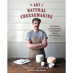 The Art of Natural Cheesemaking: Using Traditional Methods and Natural Ingredients to Make the World's Best Cheeses: Using Traditional, Non-Industrial ... Ingredients to Make the World's Best Cheeses