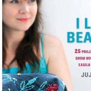 I Love Beading: 25 Projects That Will Show You How to Bead Easily and Quickly