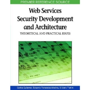 Web Services Security Development and Architecture: Theoretical and Practical Issues (Advances in Web Services Research (Awsr) Book)