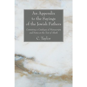 An Appendix to the Sayings of the Jewish Fathers: Containing a Catalogue of Manuscripts and Notes on the Text of Aboth