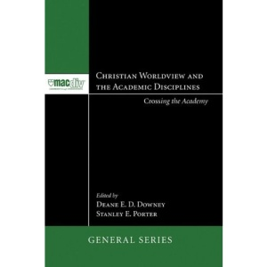 Christian Worldview and the Academic Disciplines: Crossing the Academy (McMaster Divinity College Press General)