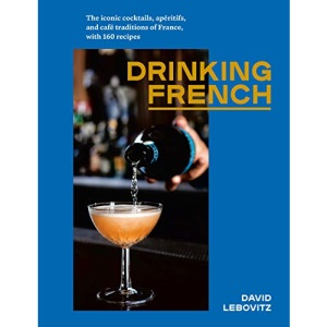 Drinking French: The Iconic Cocktails, Ap ritifs, and Caf Traditions of France, with 160 Recipes