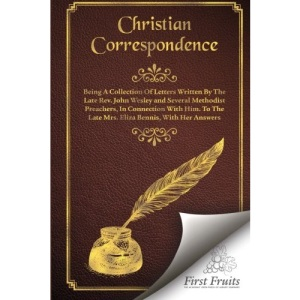 Christian Correspondence: Being a Collection of Letters Written by the Late Rev. John Wesley and Serveral Methodist Preachers, In Connection With Him. To The Late Mrs. Eliza Bennis, With Her Answers