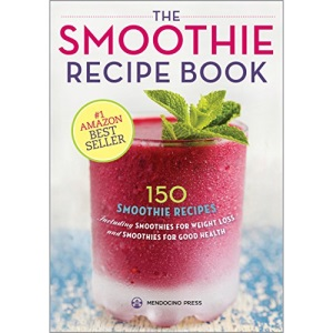 The Smoothie Recipe Book: 150 Smoothie Recipes Including Smoothies for Weight Loss and Smoothies for Good Health: 150 Smoothie Recipes Including ... Weight Loss and Smoothies for Optimum Health
