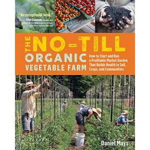 No-Till Organic Vegetable Farm, The: How to Start and Run a Profitable Market Garden That Builds Health in Soil, Crops, and Communities