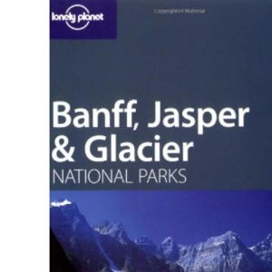 Banff, Glacier and Jasper (Lonely Planet National Parks Guides)