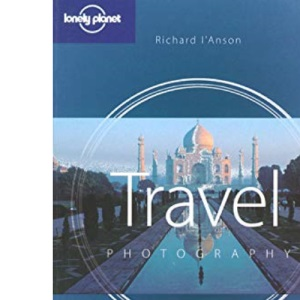 Travel Photography: a Guide to Taking Better Pictures (Lonely Planet Travel Photography)