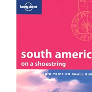 South America on a Shoestring (10th Edition/March 2007) : Big Trips on Small Budgets (Lonely Planet Shoestring Guides)
